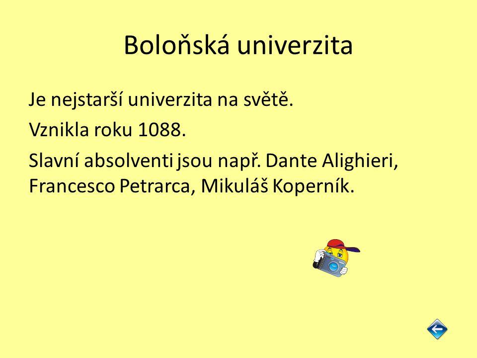 Boloňská univerzita Je nejstarší univerzita na světě. Vznikla roku 1088. Slavní absolventi jsou např. Dante Alighieri, Francesco Petrarca, Mikuláš Kop