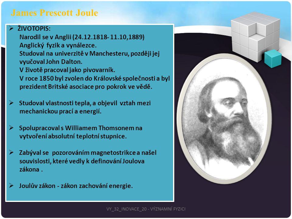 James Prescott Joule  ŽIVOTOPIS: Narodil se v Anglii (24.12.1818- 11.10,1889) Anglický fyzik a vynálezce. Studoval na univerzitě v Manchesteru, pozdě