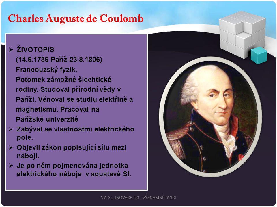 Charles Auguste de Coulomb  ŽIVOTOPIS (14.6.1736 Paříž-23.8.1806) Francouzský fyzik. Potomek zámožné šlechtické rodiny. Studoval přírodní vědy v Paří