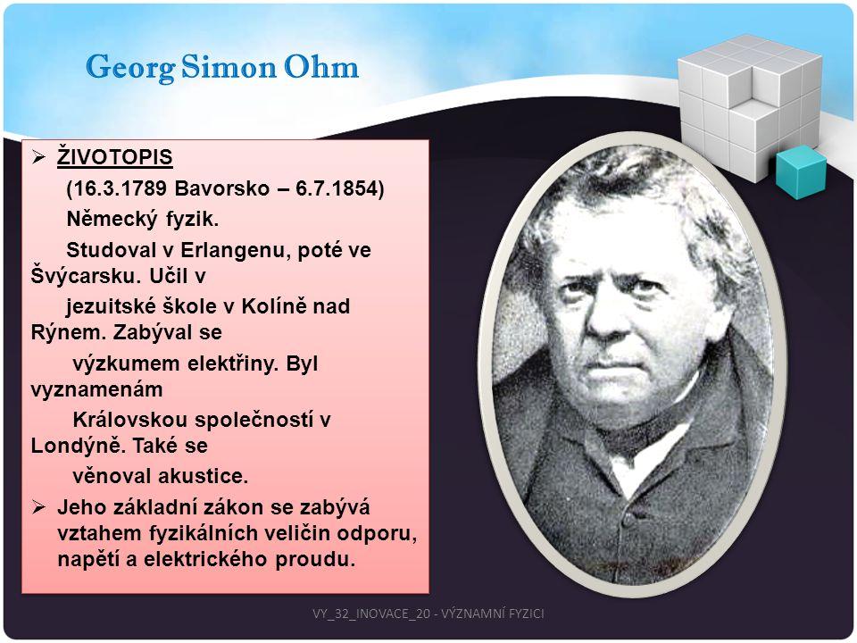 Georg Simon Ohm  ŽIVOTOPIS (16.3.1789 Bavorsko – 6.7.1854) Německý fyzik. Studoval v Erlangenu, poté ve Švýcarsku. Učil v jezuitské škole v Kolíně na
