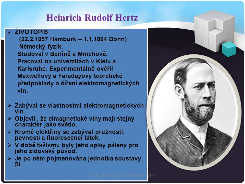  ŽIVOTOPIS (22.2.1857 Hamburk – 1.1.1894 Bonn) Německý fyzik. Studoval v Berlíně a Mnichově. Pracoval na univerzitách v Kielu a Karlsruhe. Experiment
