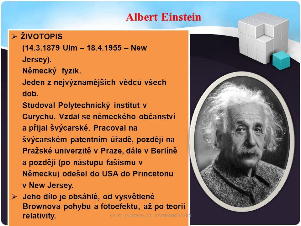  ŽIVOTOPIS (14.3.1879 Ulm – 18.4.1955 – New Jersey). Německý fyzik. Jeden z nejvýznamějších vědců všech dob. Studoval Polytechnický institut v Curych