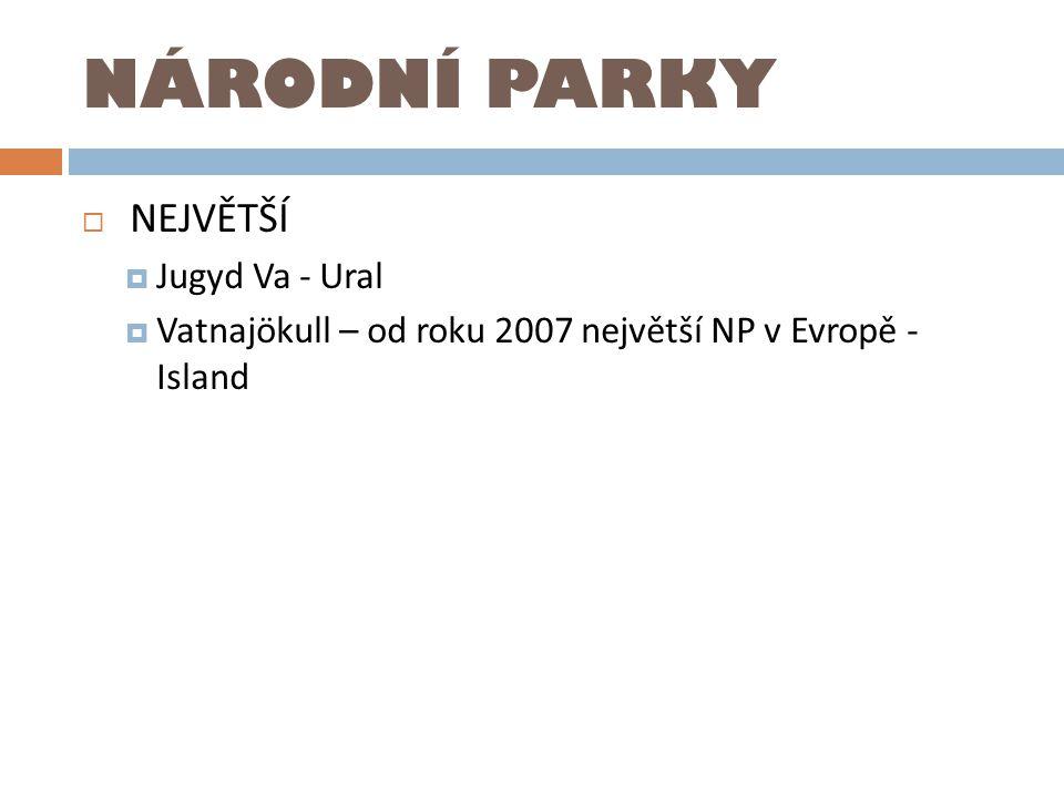 NÁRODNÍ PARKY  NEJVĚTŠÍ  Jugyd Va - Ural  Vatnajökull – od roku 2007 největší NP v Evropě - Island