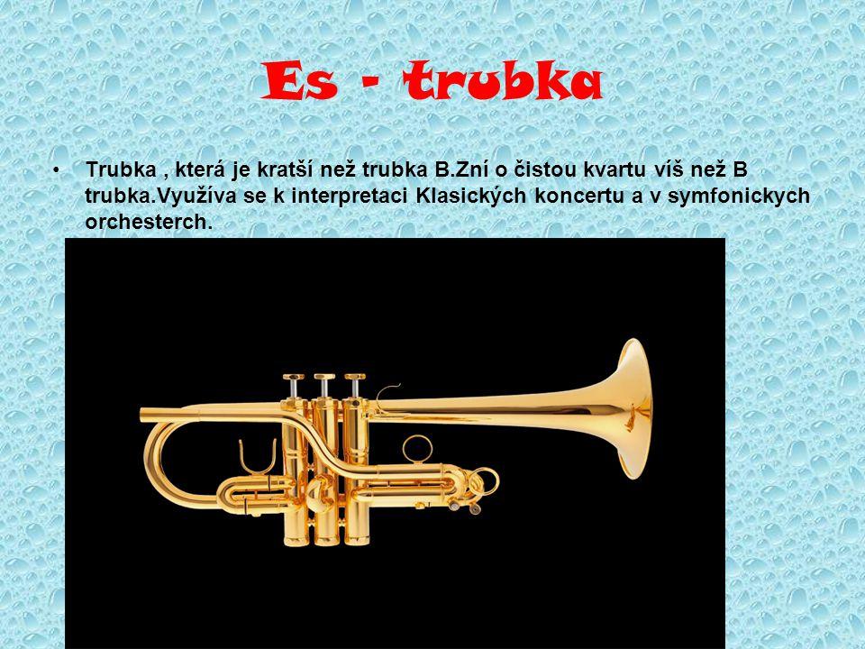 Es - trubka Trubka, která je kratší než trubka B.Zní o čistou kvartu víš než B trubka.Využíva se k interpretaci Klasických koncertu a v symfonickych o