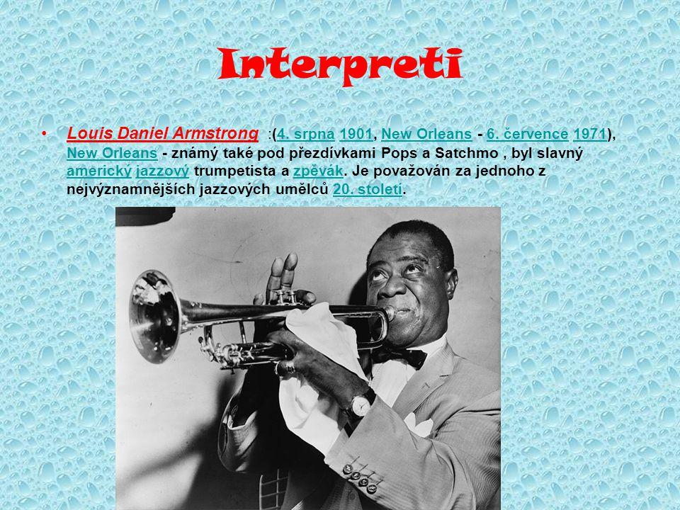 Interpreti Louis Daniel Armstrong :(4. srpna 1901, New Orleans - 6. července 1971), New Orleans - známý také pod přezdívkami Pops a Satchmo, byl slavn