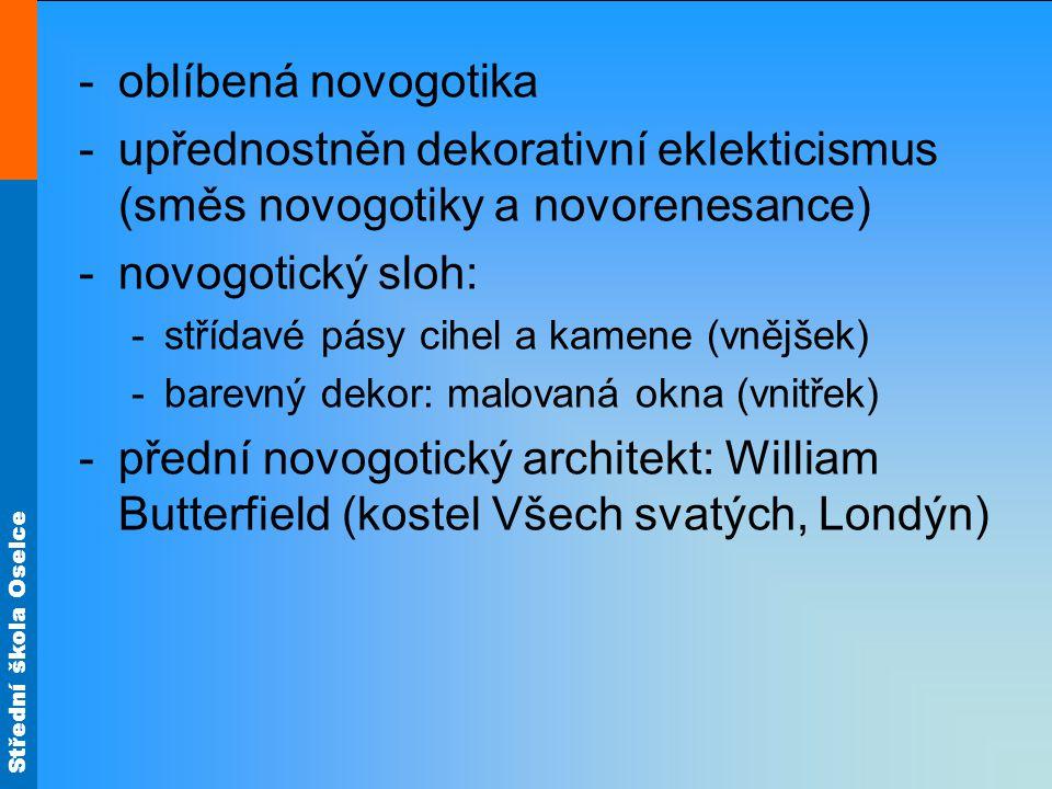 Střední škola Oselce -oblíbená novogotika -upřednostněn dekorativní eklekticismus (směs novogotiky a novorenesance) -novogotický sloh: -střídavé pásy cihel a kamene (vnějšek) -barevný dekor: malovaná okna (vnitřek) -přední novogotický architekt: William Butterfield (kostel Všech svatých, Londýn)