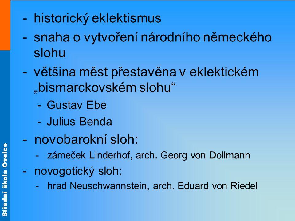 """Střední škola Oselce -historický eklektismus -snaha o vytvoření národního německého slohu -většina měst přestavěna v eklektickém """"bismarckovském slohu -Gustav Ebe -Julius Benda -novobarokní sloh: -zámeček Linderhof, arch."""