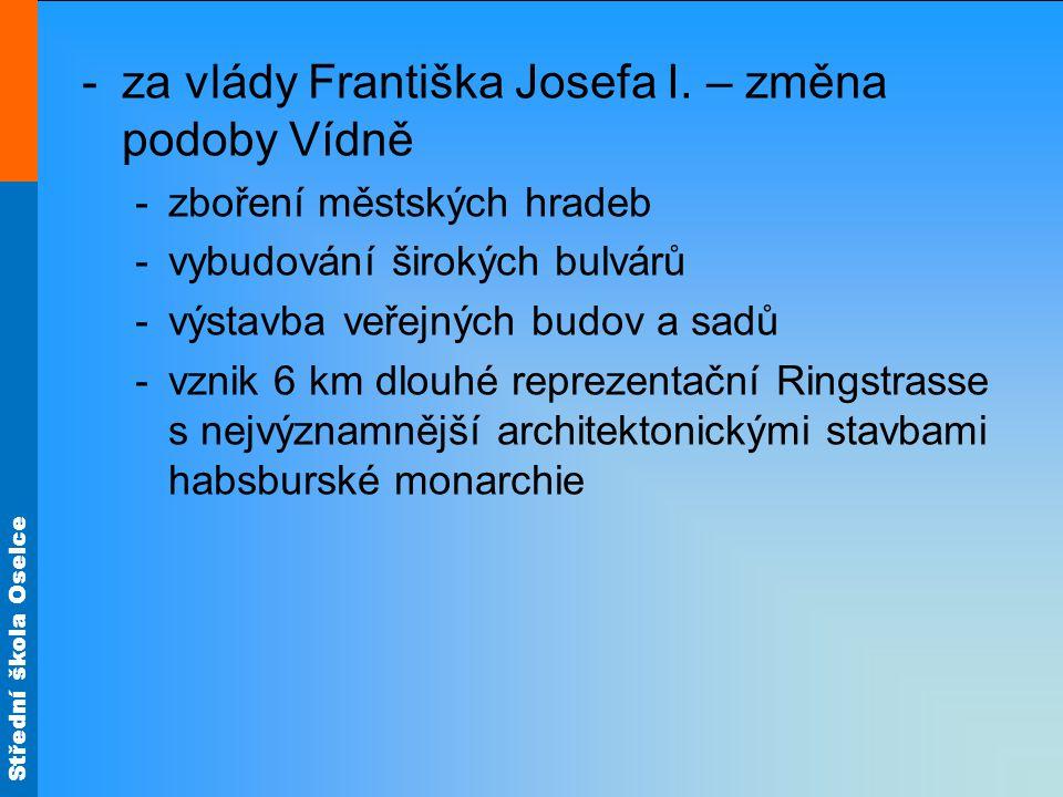 Střední škola Oselce -za vlády Františka Josefa I. – změna podoby Vídně -zboření městských hradeb -vybudování širokých bulvárů -výstavba veřejných bud