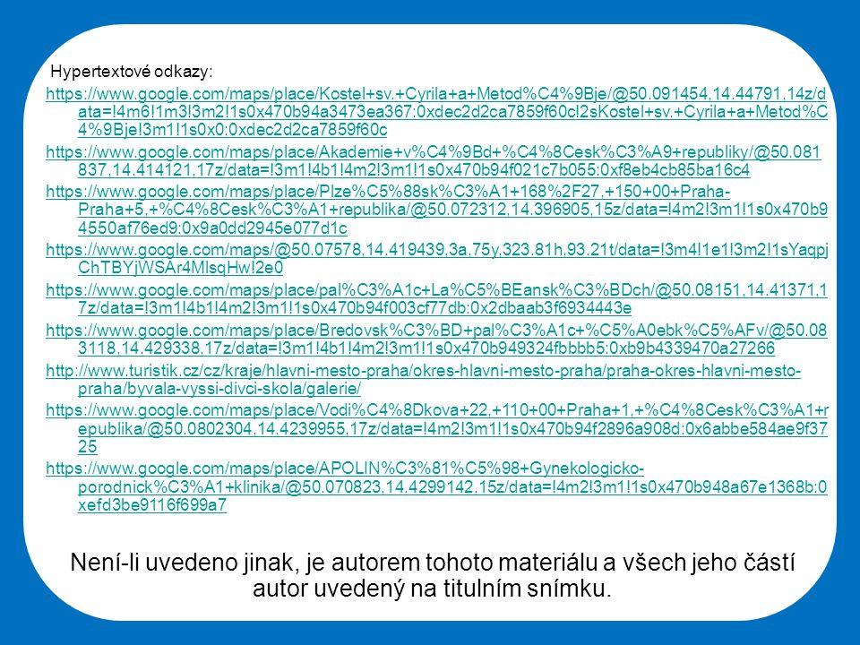 Střední škola Oselce Hypertextové odkazy: https://www.google.com/maps/place/Kostel+sv.+Cyrila+a+Metod%C4%9Bje/@50.091454,14.44791,14z/d ata=!4m6!1m3!3m2!1s0x470b94a3473ea367:0xdec2d2ca7859f60c!2sKostel+sv.+Cyrila+a+Metod%C 4%9Bje!3m1!1s0x0:0xdec2d2ca7859f60c https://www.google.com/maps/place/Akademie+v%C4%9Bd+%C4%8Cesk%C3%A9+republiky/@50.081 837,14.414121,17z/data=!3m1!4b1!4m2!3m1!1s0x470b94f021c7b055:0xf8eb4cb85ba16c4 https://www.google.com/maps/place/Plze%C5%88sk%C3%A1+168%2F27,+150+00+Praha- Praha+5,+%C4%8Cesk%C3%A1+republika/@50.072312,14.396905,15z/data=!4m2!3m1!1s0x470b9 4550af76ed9:0x9a0dd2945e077d1c https://www.google.com/maps/@50.07578,14.419439,3a,75y,323.81h,93.21t/data=!3m4!1e1!3m2!1sYaqpj ChTBYjWSAr4MlsqHw!2e0 https://www.google.com/maps/place/pal%C3%A1c+La%C5%BEansk%C3%BDch/@50.08151,14.41371,1 7z/data=!3m1!4b1!4m2!3m1!1s0x470b94f003cf77db:0x2dbaab3f6934443e https://www.google.com/maps/place/Bredovsk%C3%BD+pal%C3%A1c+%C5%A0ebk%C5%AFv/@50.08 3118,14.429338,17z/data=!3m1!4b1!4m2!3m1!1s0x470b949324fbbbb5:0xb9b4339470a27266 http://www.turistik.cz/cz/kraje/hlavni-mesto-praha/okres-hlavni-mesto-praha/praha-okres-hlavni-mesto- praha/byvala-vyssi-divci-skola/galerie/ https://www.google.com/maps/place/Vodi%C4%8Dkova+22,+110+00+Praha+1,+%C4%8Cesk%C3%A1+r epublika/@50.0802304,14.4239955,17z/data=!4m2!3m1!1s0x470b94f2896a908d:0x6abbe584ae9f37 25 https://www.google.com/maps/place/APOLIN%C3%81%C5%98+Gynekologicko- porodnick%C3%A1+klinika/@50.070823,14.4299142,15z/data=!4m2!3m1!1s0x470b948a67e1368b:0 xefd3be9116f699a7 Není-li uvedeno jinak, je autorem tohoto materiálu a všech jeho částí autor uvedený na titulním snímku.