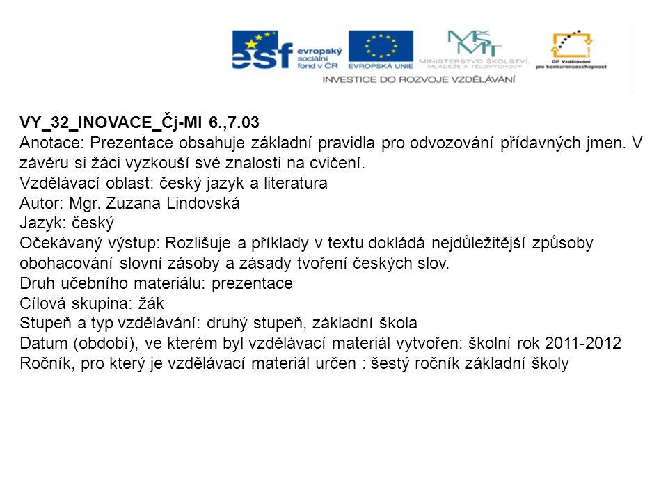 VY_32_INOVACE_Čj-Ml 6.,7.03 Anotace: Prezentace obsahuje základní pravidla pro odvozování přídavných jmen.