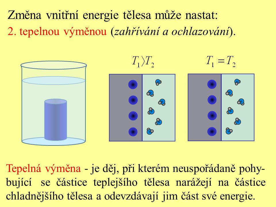 Tepelná výměna - je děj, při kterém neuspořádaně pohy- bující se částice teplejšího tělesa narážejí na částice chladnějšího tělesa a odevzdávají jim část své energie.