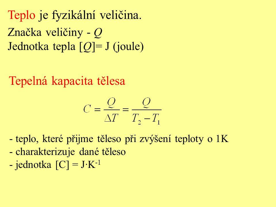 Teplo je fyzikální veličina. Značka veličiny - Q Jednotka tepla [Q]= J (joule) Tepelná kapacita tělesa - teplo, které přijme těleso při zvýšení teplot