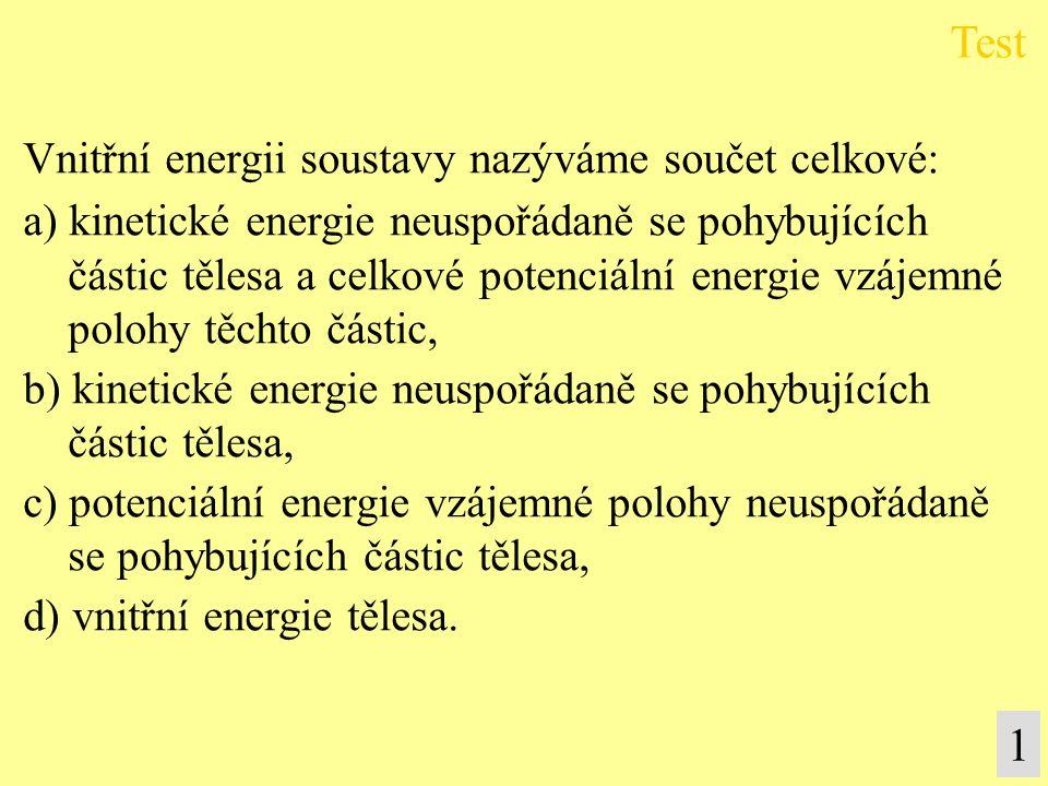 Vnitřní energii soustavy nazýváme součet celkové: a) kinetické energie neuspořádaně se pohybujících částic tělesa a celkové potenciální energie vzájemné polohy těchto částic, b) kinetické energie neuspořádaně se pohybujících částic tělesa, c) potenciální energie vzájemné polohy neuspořádaně se pohybujících částic tělesa, d) vnitřní energie tělesa.