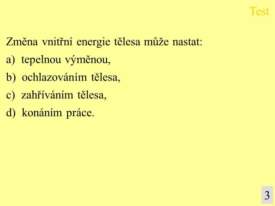 Změna vnitřní energie tělesa může nastat: a) tepelnou výměnou, b) ochlazováním tělesa, c) zahříváním tělesa, d) konáním práce.