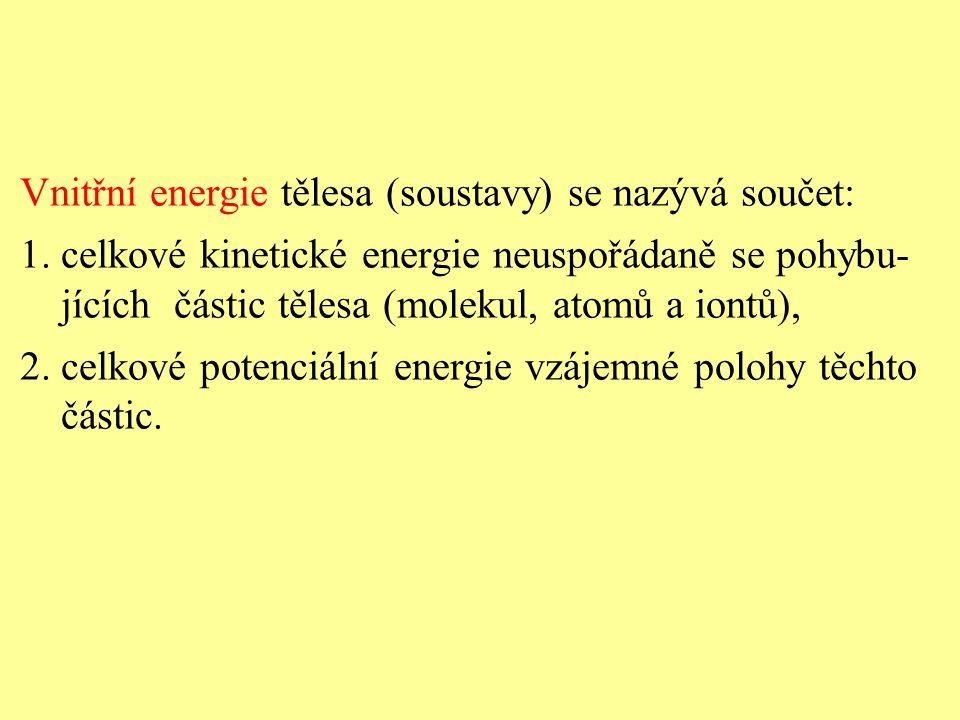 Vnitřní energie tělesa (soustavy) se nazývá součet: 1. celkové kinetické energie neuspořádaně se pohybu- jících částic tělesa (molekul, atomů a iontů)