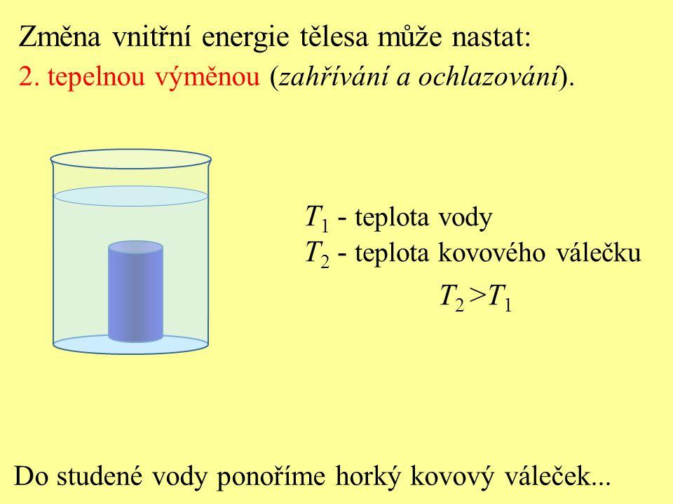 Do studené vody ponoříme horký kovový váleček... T 1 - teplota vody T 2 - teplota kovového válečku T 2 >T 1 Změna vnitřní energie tělesa může nastat: