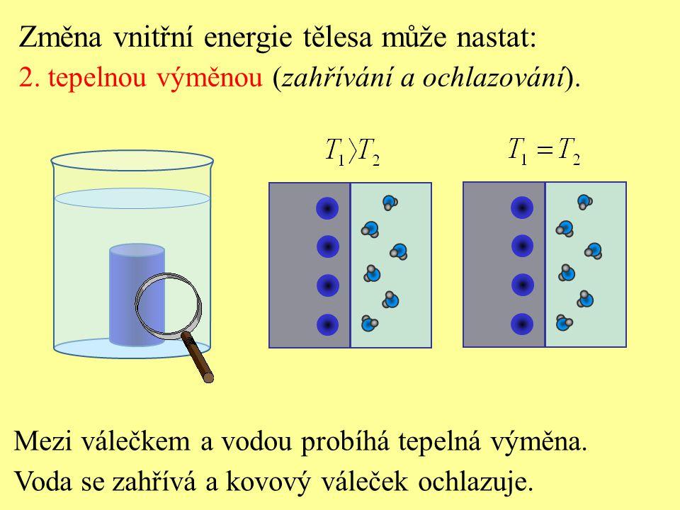 Mezi válečkem a vodou probíhá tepelná výměna. Voda se zahřívá a kovový váleček ochlazuje. Změna vnitřní energie tělesa může nastat: 2. tepelnou výměno