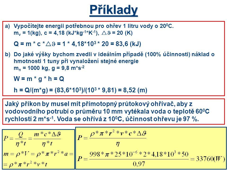Příklady a)Vypočítejte energii potřebnou pro ohřev 1 litru vody o 20 0 C. m v = 1(kg), c = 4,18 (kJ*kg -1 *K -1 ),  = 20 (K) Q = m * c *  = 1 * 4,18