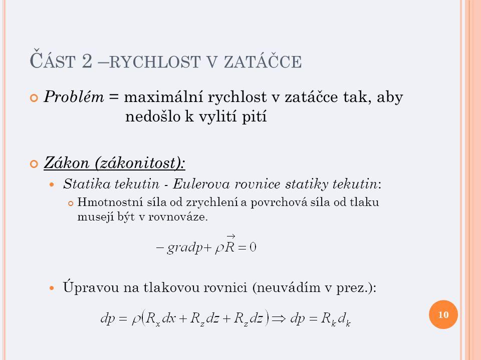 Č ÁST 2 – RYCHLOST V ZATÁČCE Problém = maximální rychlost v zatáčce tak, aby nedošlo k vylití pití Zákon (zákonitost): Statika tekutin - Eulerova rovnice statiky tekutin : Hmotnostní síla od zrychlení a povrchová síla od tlaku musejí být v rovnováze.
