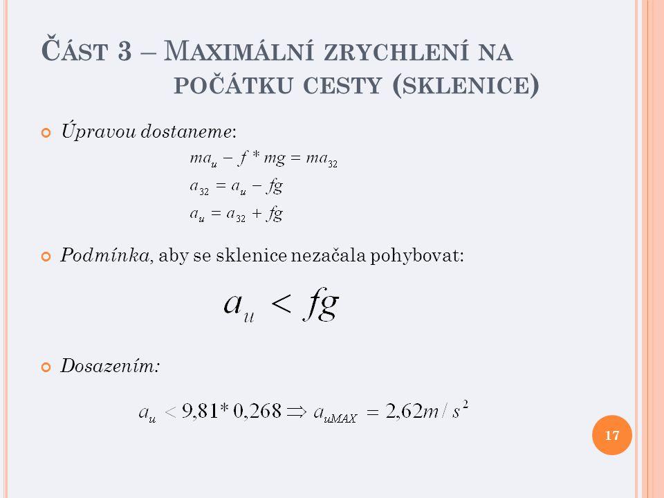 Č ÁST 3 – M AXIMÁLNÍ ZRYCHLENÍ NA POČÁTKU CESTY ( SKLENICE ) Úpravou dostaneme : Podmínka, aby se sklenice nezačala pohybovat: Dosazením: 17