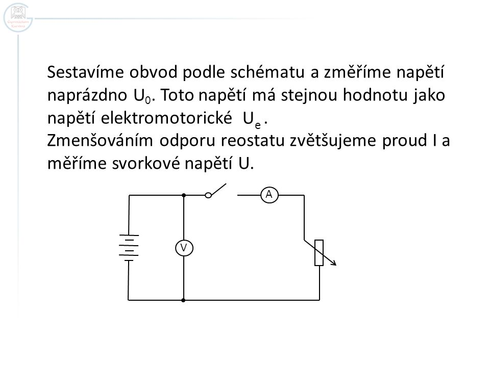 A V Sestavíme obvod podle schématu a změříme napětí naprázdno U 0. Toto napětí má stejnou hodnotu jako napětí elektromotorické. Zmenšováním odporu reo