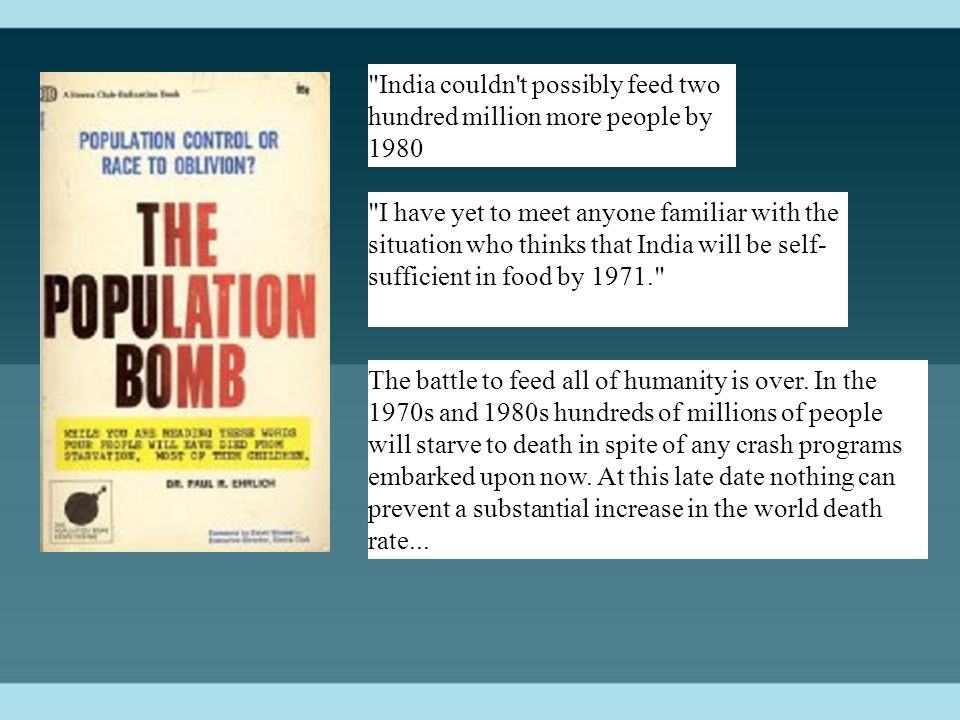India couldn t possibly feed two hundred million more people by 1980 I have yet to meet anyone familiar with the situation who thinks that India will be self- sufficient in food by 1971. The battle to feed all of humanity is over.