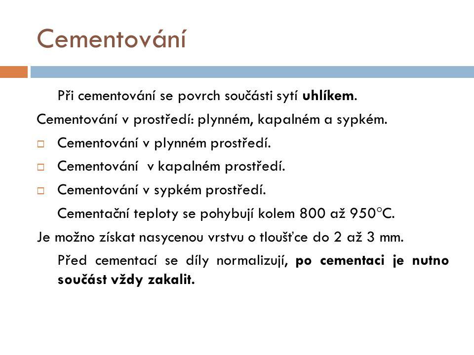 Cementování Při cementování se povrch součásti sytí uhlíkem. Cementování v prostředí: plynném, kapalném a sypkém.  Cementování v plynném prostředí. 