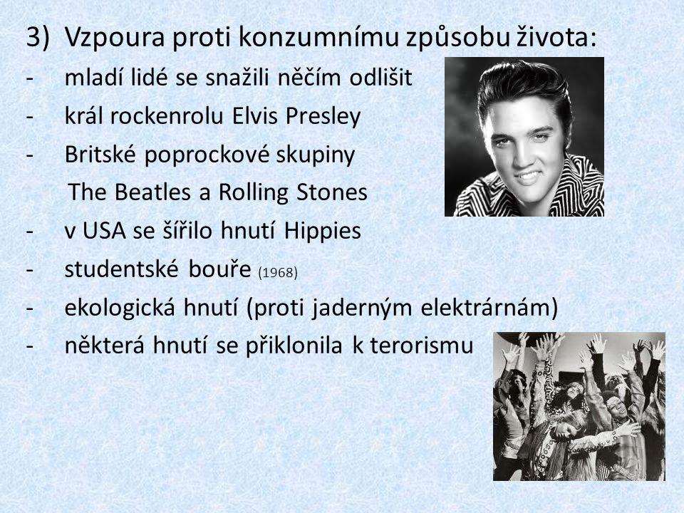 3)Vzpoura proti konzumnímu způsobu života: -mladí lidé se snažili něčím odlišit -král rockenrolu Elvis Presley -Britské poprockové skupiny The Beatles a Rolling Stones -v USA se šířilo hnutí Hippies -studentské bouře (1968) -ekologická hnutí (proti jaderným elektrárnám) -některá hnutí se přiklonila k terorismu