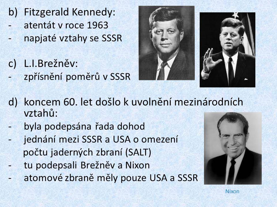 b)Fitzgerald Kennedy: -atentát v roce 1963 -napjaté vztahy se SSSR c)L.I.Brežněv: -zpřísnění poměrů v SSSR d)koncem 60.