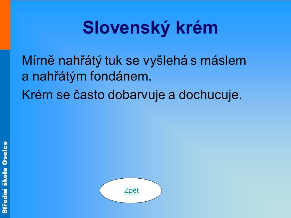 Střední škola Oselce Slovenský krém Mírně nahřátý tuk se vyšlehá s máslem a nahřátým fondánem. Krém se často dobarvuje a dochucuje. Zpět