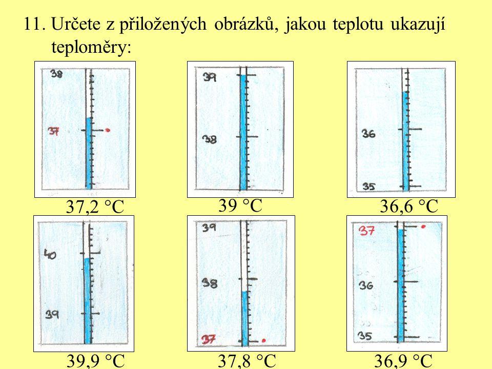 11. Určete z přiložených obrázků, jakou teplotu ukazují teploměry: 37,2  C 36,6  C 39  C 36,9  C37,8  C39,9  C