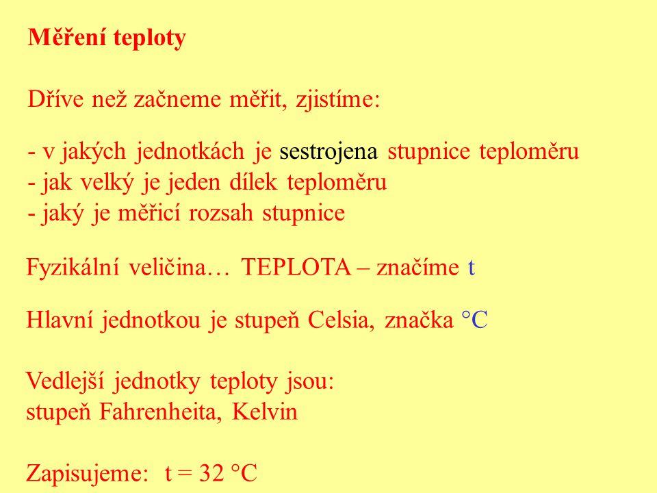 Měření teploty Dříve než začneme měřit, zjistíme: - v jakých jednotkách je sestrojena stupnice teploměru - jak velký je jeden dílek teploměru - jaký j