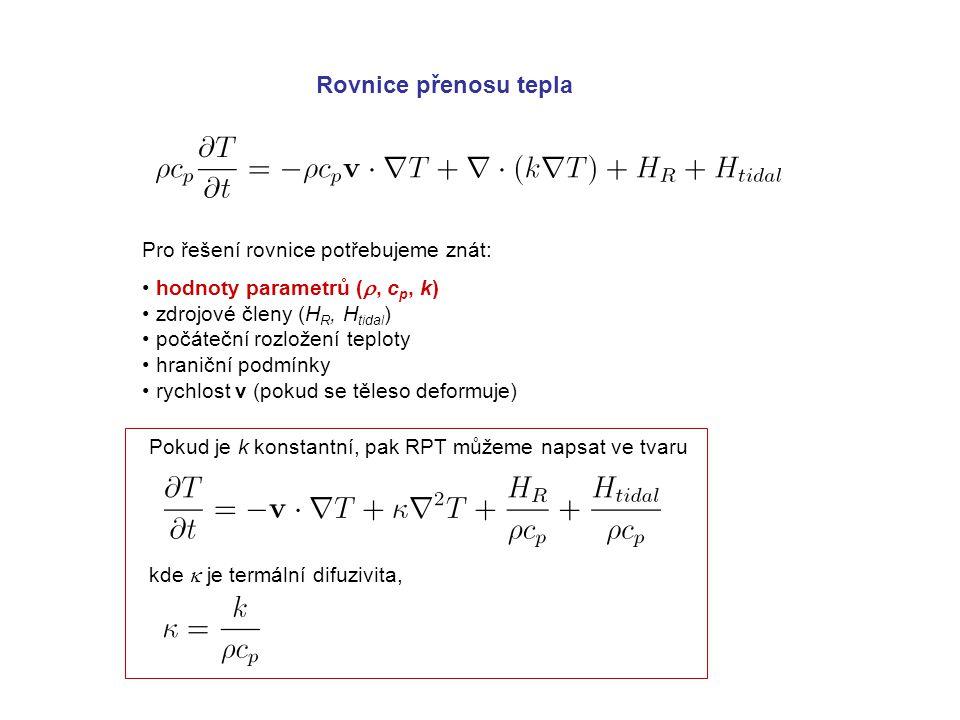 Rovnice přenosu tepla Pro řešení rovnice potřebujeme znát: hodnoty parametrů ( , c p, k) zdrojové členy (H R, H tidal ) počáteční rozložení teploty hraniční podmínky rychlost v (pokud se těleso deformuje) Pokud je k konstantní, pak RPT můžeme napsat ve tvaru kde  je termální difuzivita,