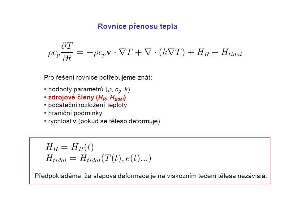 Rovnice přenosu tepla Pro řešení rovnice potřebujeme znát: hodnoty parametrů ( , c p, k) zdrojové členy (H R, H tidal ) počáteční rozložení teploty hraniční podmínky rychlost v (pokud se těleso deformuje) Předpokládáme, že slapová deformace je na viskózním tečení tělesa nezávislá.