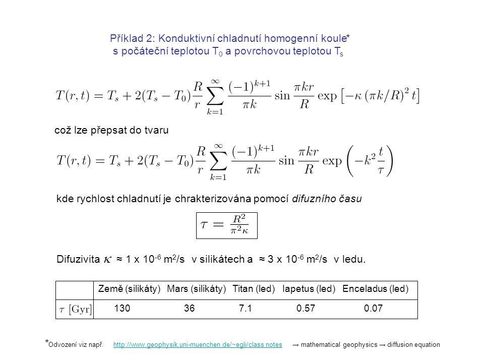 Příklad 2: Konduktivní chladnutí homogenní koule s počáteční teplotou T 0 a povrchovou teplotou T s http://www.geophysik.uni-muenchen.de/~egli/class notesOdvození viz např.→ mathematical geophysics → diffusion equation což lze přepsat do tvaru kde rychlost chladnutí je chrakterizována pomocí difuzního času * * Difuzivita  ≈ 1 x 10 -6 m 2 /s v silikátech a ≈ 3 x 10 -6 m 2 /s v ledu.