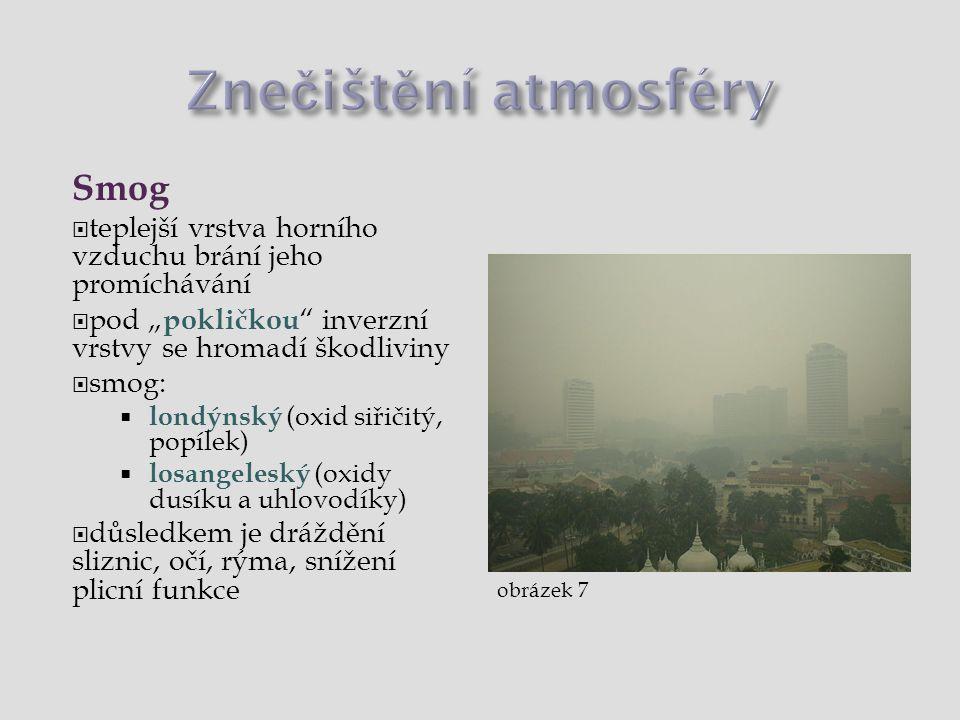 """Smog  teplejší vrstva horního vzduchu brání jeho promíchávání  pod """" pokličkou inverzní vrstvy se hromadí škodliviny  smog:  londýnský (oxid siřičitý, popílek)  losangeleský (oxidy dusíku a uhlovodíky)  důsledkem je dráždění sliznic, očí, rýma, snížení plicní funkce obrázek 7"""