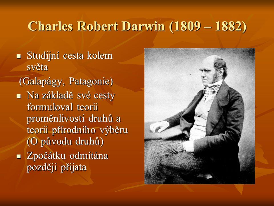 Charles Robert Darwin (1809 – 1882) Studijní cesta kolem světa Studijní cesta kolem světa (Galapágy, Patagonie) (Galapágy, Patagonie) Na základě své cesty formuloval teorii proměnlivosti druhů a teorii přírodního výběru (O původu druhů) Na základě své cesty formuloval teorii proměnlivosti druhů a teorii přírodního výběru (O původu druhů) Zpočátku odmítána později přijata Zpočátku odmítána později přijata