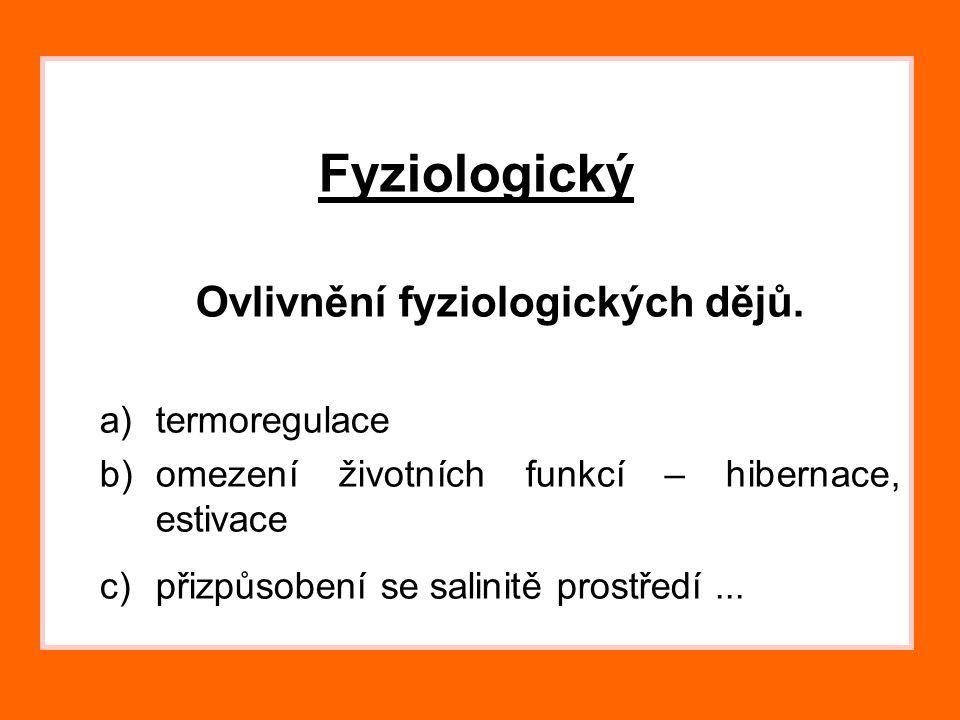 Fyziologický Ovlivnění fyziologických dějů. a)termoregulace b)omezení životních funkcí – hibernace, estivace c)přizpůsobení se salinitě prostředí...