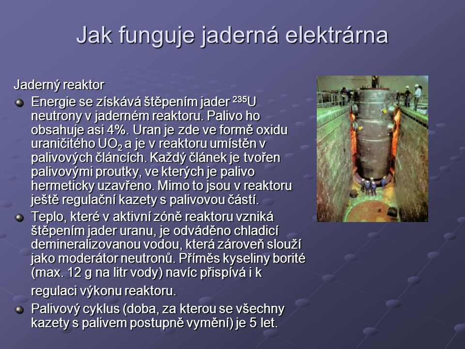 Jaderný reaktor tlaková nádoba je ocelová řídící tyče jsou z materiálu pohlcujícího neutrony a mohou se zasunovat nebo vysunovat chladicí voda obsahuje příměs kyseliny borité, která rovněž pohlcuje neutrony