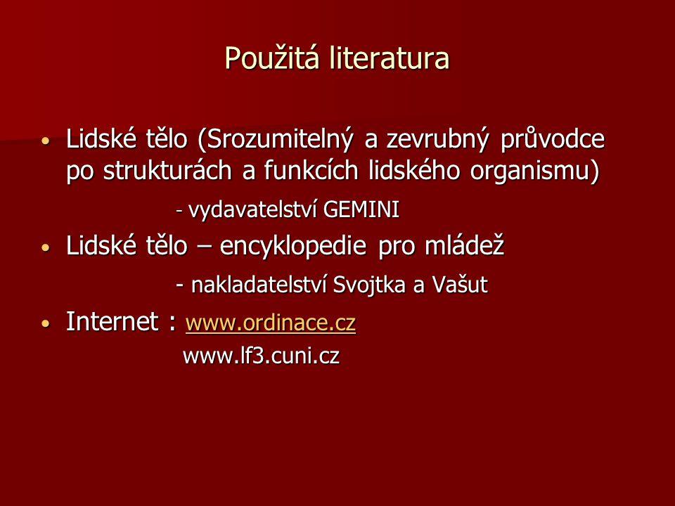 Použitá literatura Lidské tělo (Srozumitelný a zevrubný průvodce po strukturách a funkcích lidského organismu) Lidské tělo (Srozumitelný a zevrubný průvodce po strukturách a funkcích lidského organismu) - vydavatelství GEMINI Lidské tělo – encyklopedie pro mládež Lidské tělo – encyklopedie pro mládež - nakladatelství Svojtka a Vašut Internet : www.ordinace.cz Internet : www.ordinace.cz www.ordinace.cz www.lf3.cuni.cz www.lf3.cuni.cz
