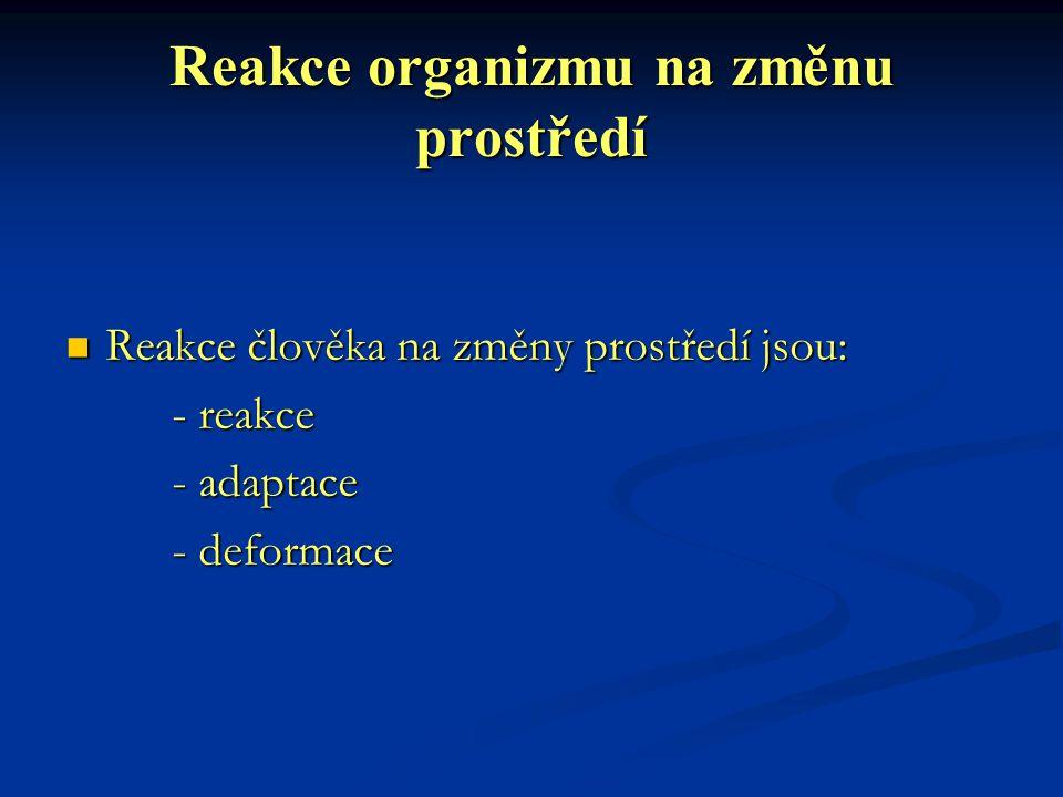 Reakce organizmu na změnu prostředí Reakce člověka na změny prostředí jsou: Reakce člověka na změny prostředí jsou: - reakce - adaptace - deformace