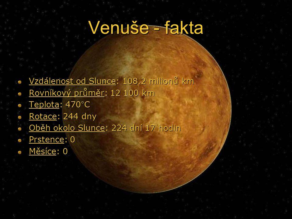 Venuše - fakta Vzdálenost od Slunce: 108.2 milionů km Rovníkový průměr: 12 100 km Teplota: 470°C Rotace: 244 dny Oběh okolo Slunce: 224 dní 17 hodin Prstence: 0 Měsíce: 0