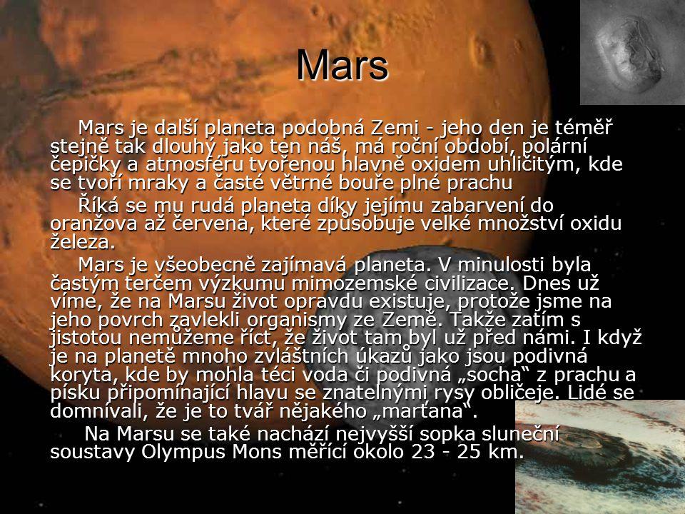 Mars Mars je další planeta podobná Zemi - jeho den je téměř stejně tak dlouhý jako ten náš, má roční období, polární čepičky a atmosféru tvořenou hlavně oxidem uhličitým, kde se tvoří mraky a časté větrné bouře plné prachu Mars je další planeta podobná Zemi - jeho den je téměř stejně tak dlouhý jako ten náš, má roční období, polární čepičky a atmosféru tvořenou hlavně oxidem uhličitým, kde se tvoří mraky a časté větrné bouře plné prachu Říká se mu rudá planeta díky jejímu zabarvení do oranžova až červena, které způsobuje velké množství oxidu železa.