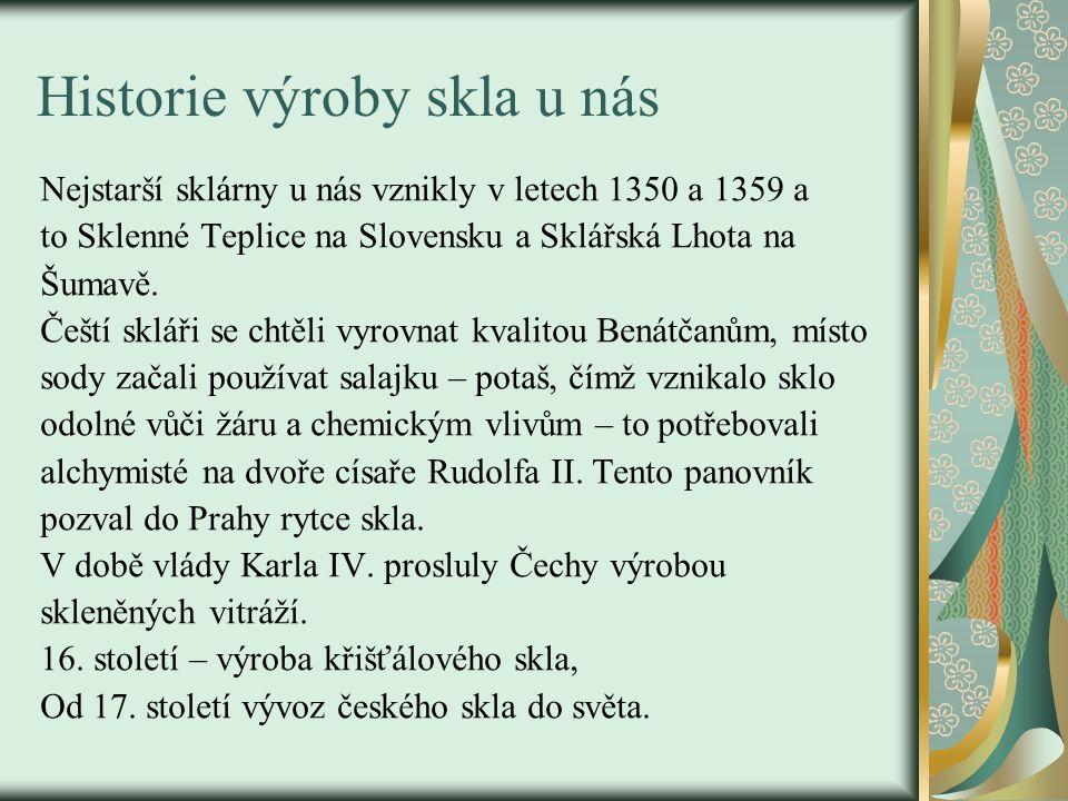 Historie výroby skla u nás Nejstarší sklárny u nás vznikly v letech 1350 a 1359 a to Sklenné Teplice na Slovensku a Sklářská Lhota na Šumavě. Čeští sk
