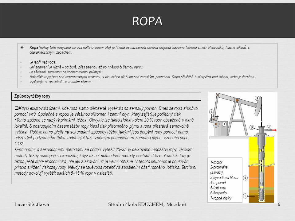 ROPA Lucie ŠťástkováStřední škola EDUCHEM, Meziboří6  Ropa (někdy také nazývaná surová nafta či zemní olej) je hnědá až nazelenalá hořlavá olejovitá