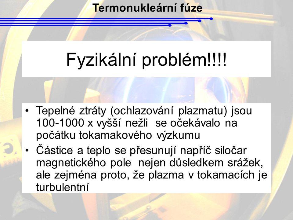 Termonukleární fúze Fyzikální problém!!!! Tepelné ztráty (ochlazování plazmatu) jsou 100-1000 x vyšší nežli se očekávalo na počátku tokamakového výzku