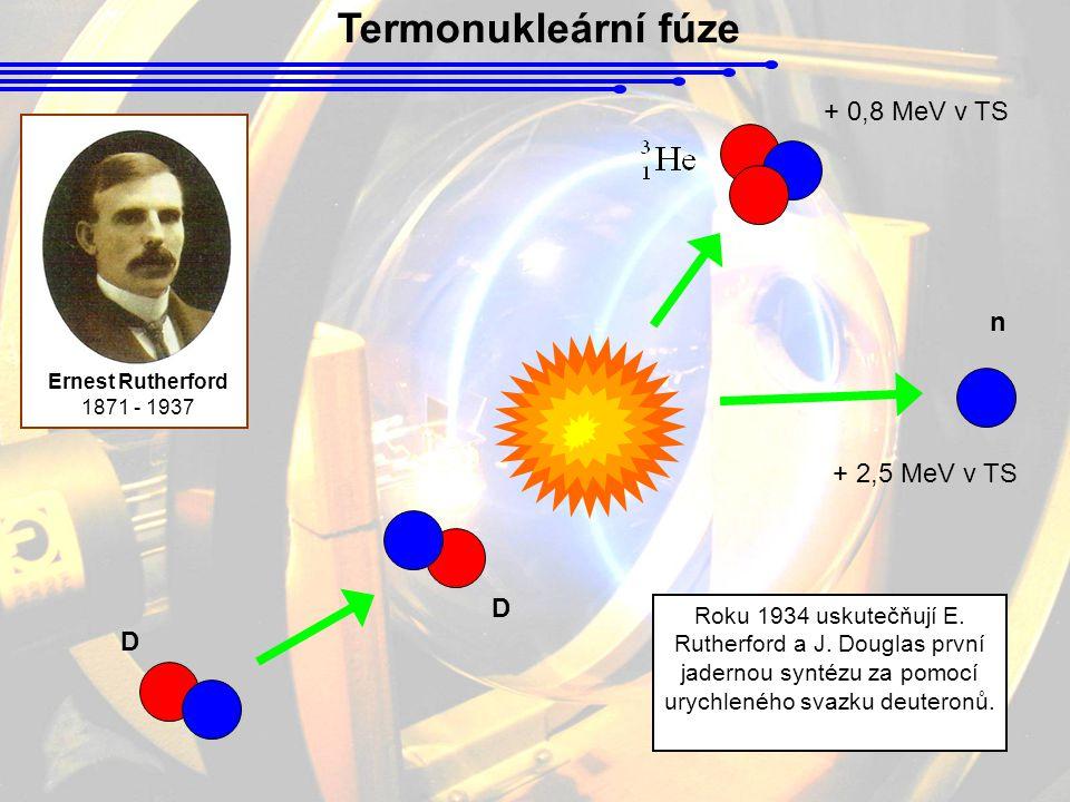 Termonukleární fúze Ernest Rutherford 1871 - 1937 D D n Roku 1934 uskutečňují E. Rutherford a J. Douglas první jadernou syntézu za pomocí urychleného