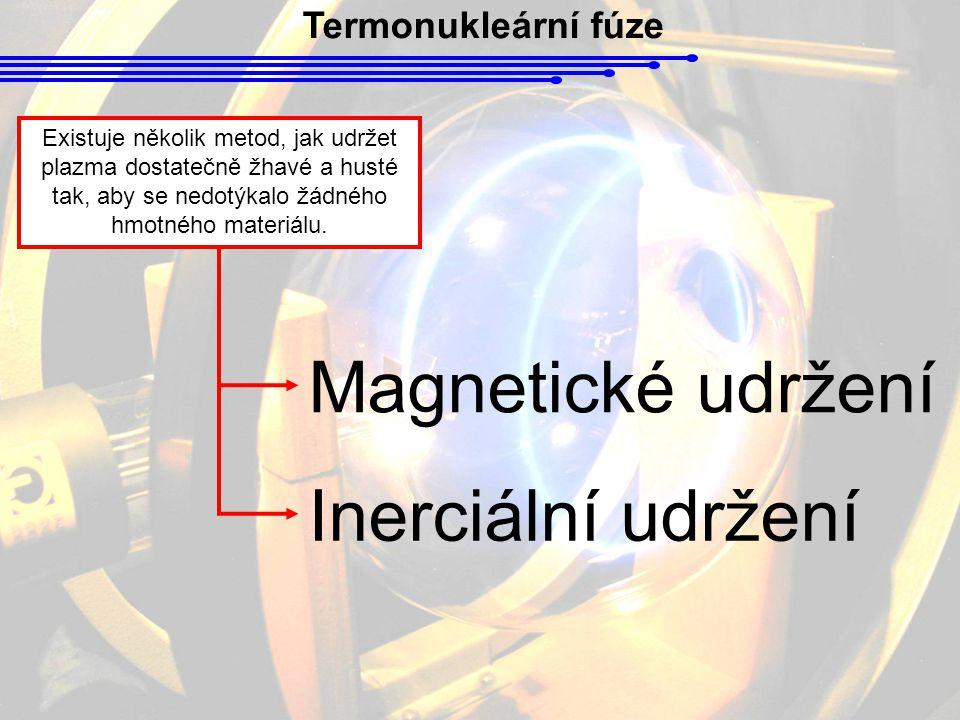 Termonukleární fúze Existuje několik metod, jak udržet plazma dostatečně žhavé a husté tak, aby se nedotýkalo žádného hmotného materiálu. Inerciální u