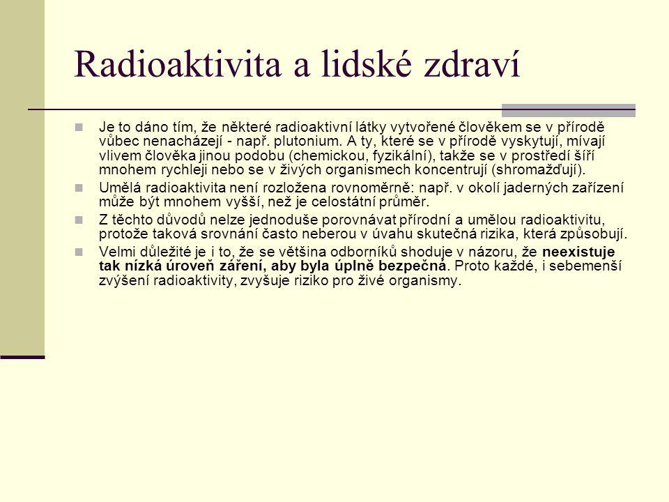 Radioaktivita a lidské zdraví Je to dáno tím, že některé radioaktivní látky vytvořené člověkem se v přírodě vůbec nenacházejí - např. plutonium. A ty,
