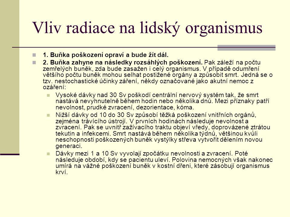 Vliv radiace na lidský organismus 1. Buňka poškození opraví a bude žít dál. 2. Buňka zahyne na následky rozsáhlých poškození. Pak záleží na počtu zemř